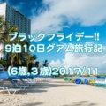 ブラックフライデー!! 9泊10日グアム旅行記 (6歳,3歳)【2017/11】